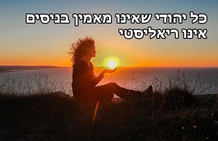 כל יהודי שאינו מאמין בניסים אינו ריאליסטי