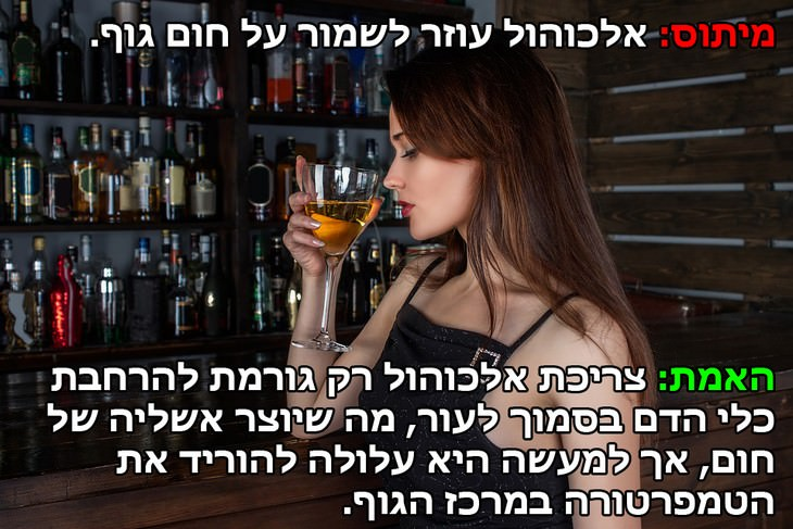 מיתוס: אלכוהול עוזר לשמור על חום גוף. האמת: צריכת אלכוהול רק גורמת להרחבת כלי הדם בסמוך לעור, מה שיוצר אשליה של חום, אך למעשה היא עלולה להוריד את  הטמפרטורה במרכז הגוף.