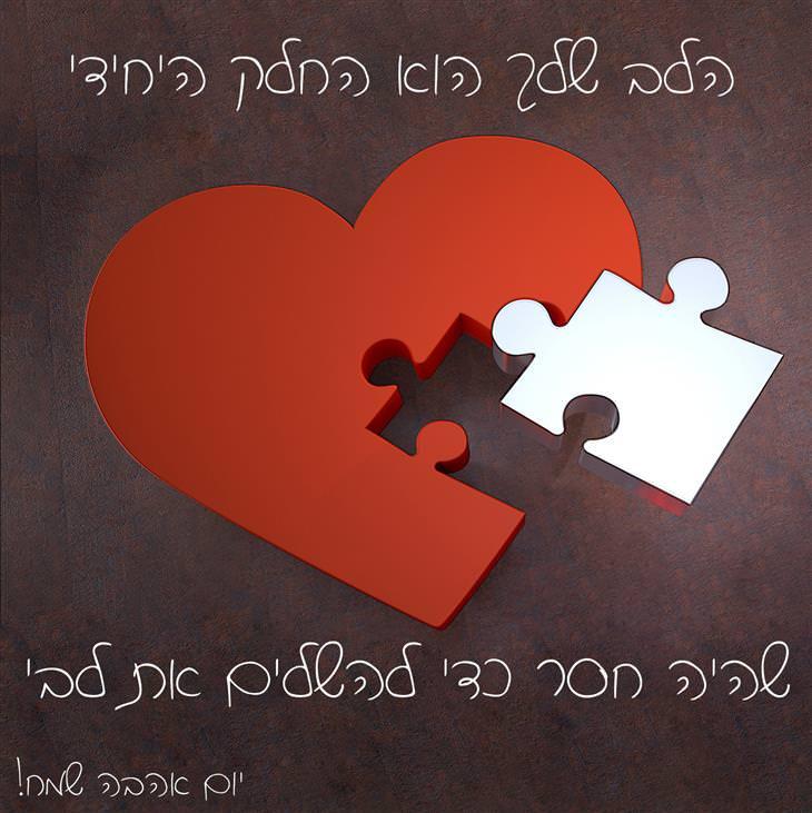 הלב שלך הוא החלק היחידי, שהיה חסר כדי להשלים את לבי