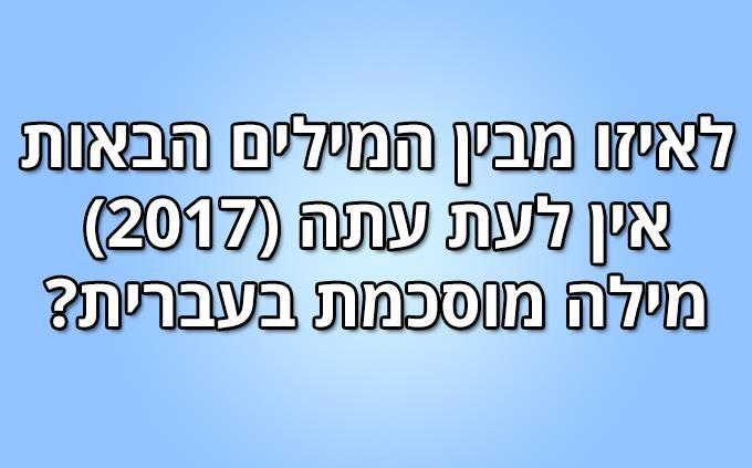 לאיזו מבין המילים הבאות אין לעת עתה (2017) מילה מוסכמת בעברית?